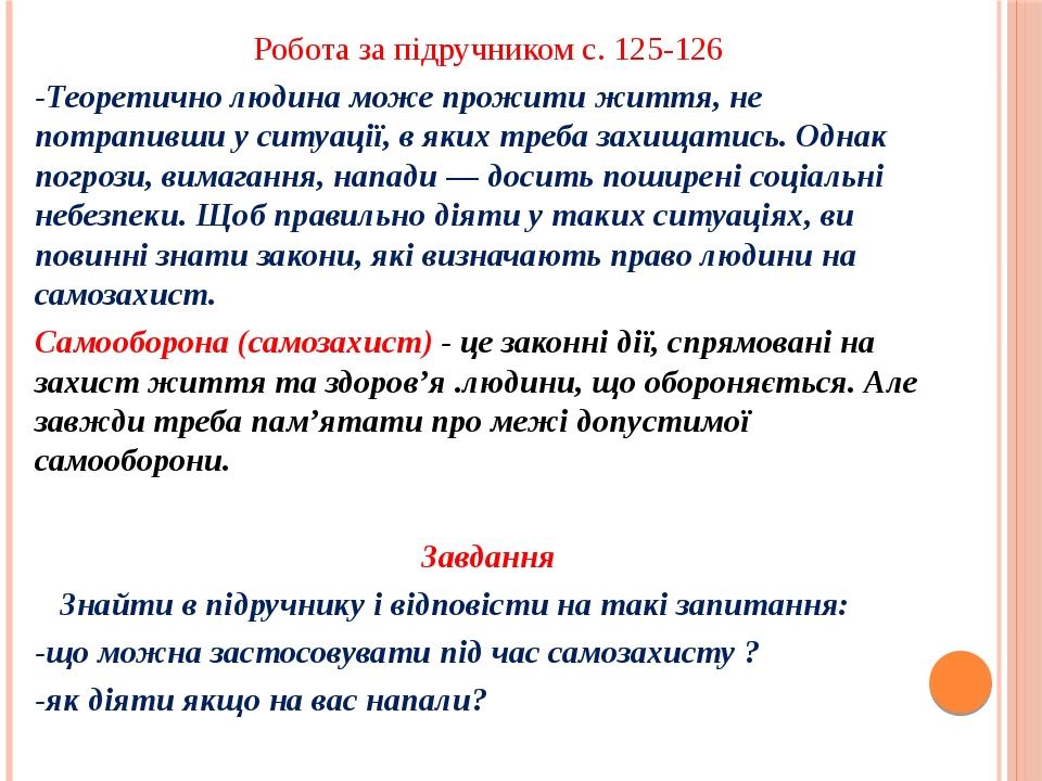 Робота за підручником с. 125-126 -Теоретично людина може прожити життя, не потрапивши у ситуації, в яких треба захищатись. Однак погрози, вимагання...