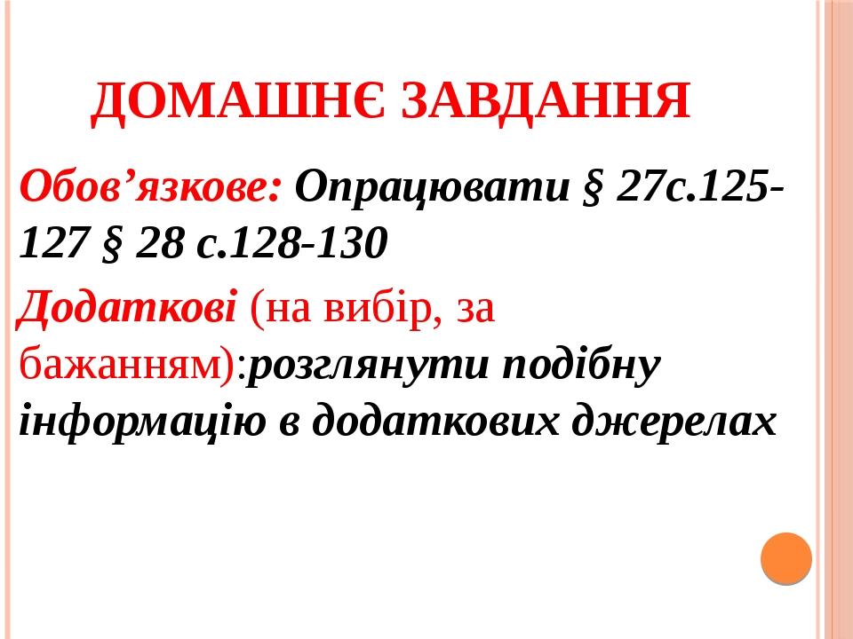 Домашнє завдання Обов'язкове: Опрацювати § 27с.125-127 § 28 с.128-130 Додаткові (на вибір, за бажанням):розглянути подібну інформацію в додаткових ...