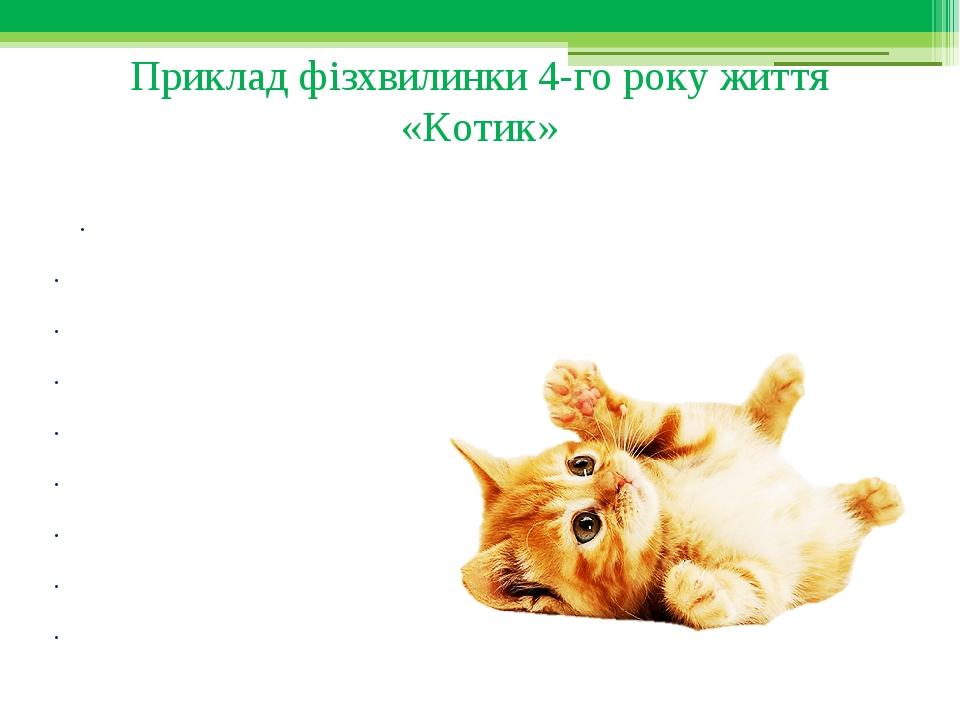 Приклад фізхвилинки 4-го року життя «Котик» Діти імітують рухи котика, виконуючи відповідні дії. Котик зранку прокидався, Зранку лапкою вмивався, В...