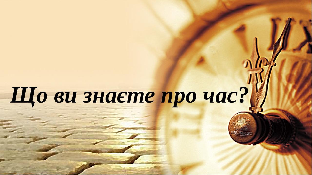 Що ви знаєте про час?