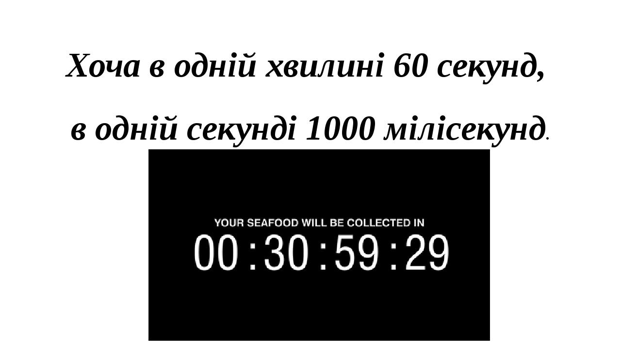 Хоча в одній хвилині 60 секунд, в одній секунді 1000 мілісекунд.