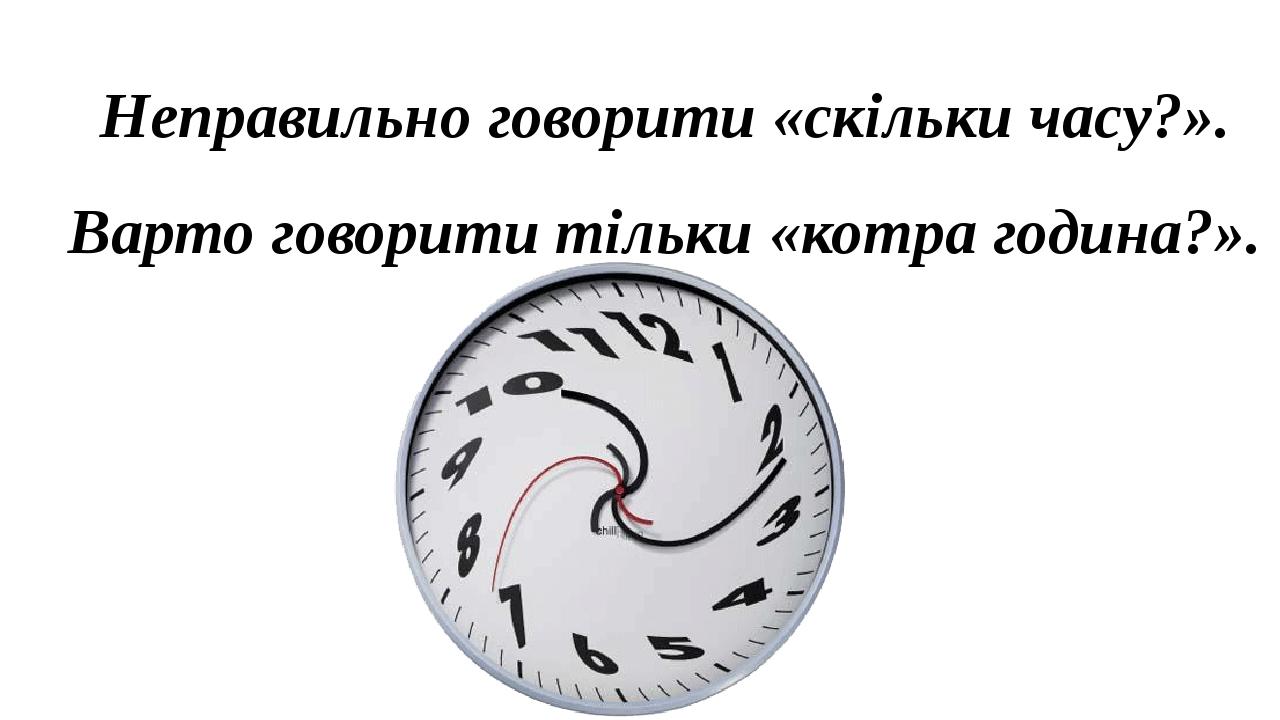 Неправильно говорити «скільки часу?». Варто говорити тільки «котра година?».