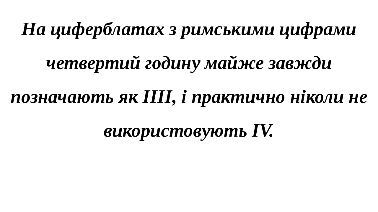 На циферблатах з римськими цифрами четвертий годину майже завжди позначають як IIII, і практично ніколи не використовують IV.