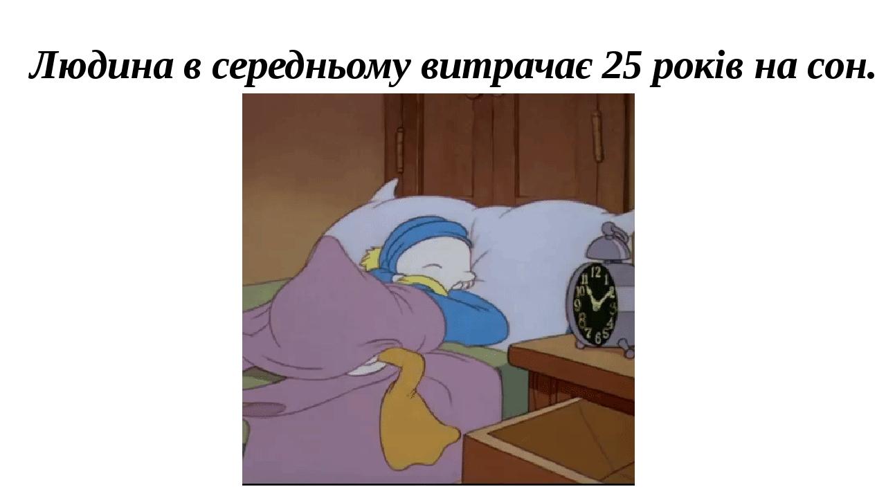 Людина в середньому витрачає 25 років на сон.