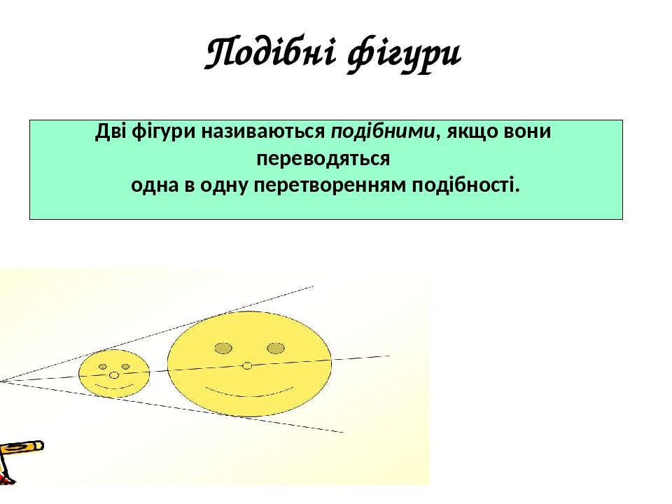 Подібні фігури Дві фігури називаються подібними, якщо вони переводяться одна в одну перетворенням подібності.