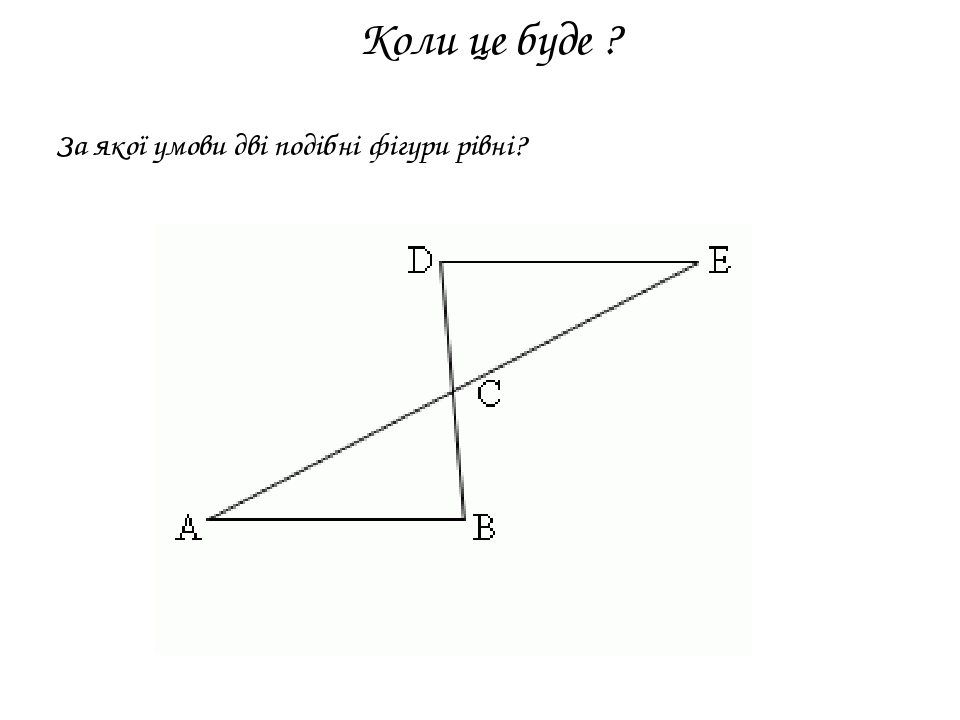 Коли це буде ? За якої умови дві подібні фігури рівні?