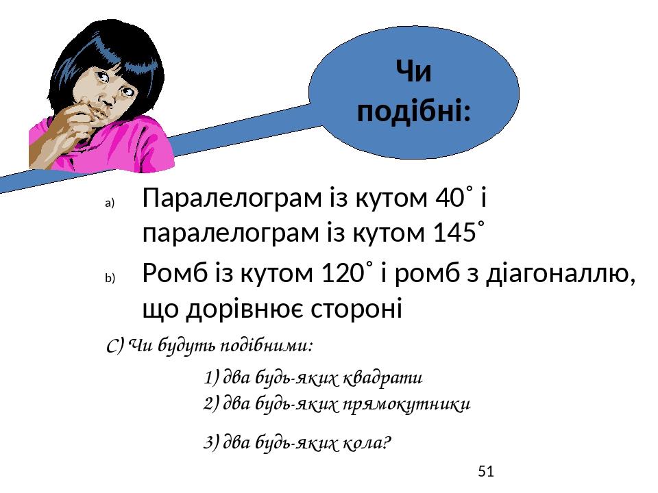 Паралелограм із кутом 40˚ і паралелограм із кутом 145˚ Ромб із кутом 120˚ і ромб з діагоналлю, що дорівнює стороні С) Чи будуть подібними: 1) два б...
