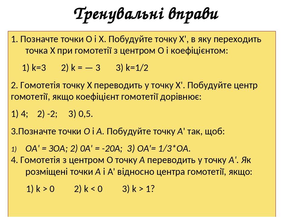 Тренувальні вправи 1. Позначте точки О і X. Побудуйте точку X', в яку переходить точка X при гомотетії з центром О і коефіцієнтом: 1) k=3 2) k = — ...