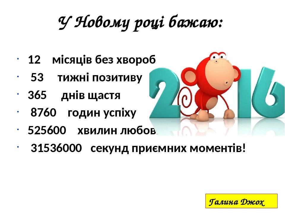У Новому році бажаю: 12 місяців без хвороб 53 тижні позитиву 365 днів щастя 8760 годин успіху 525600 хвилин любові 31536000 секунд приємних моменті...