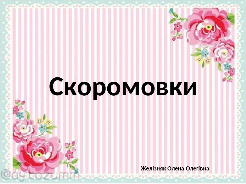 Скоромовки Желізняк Олена Олегівна