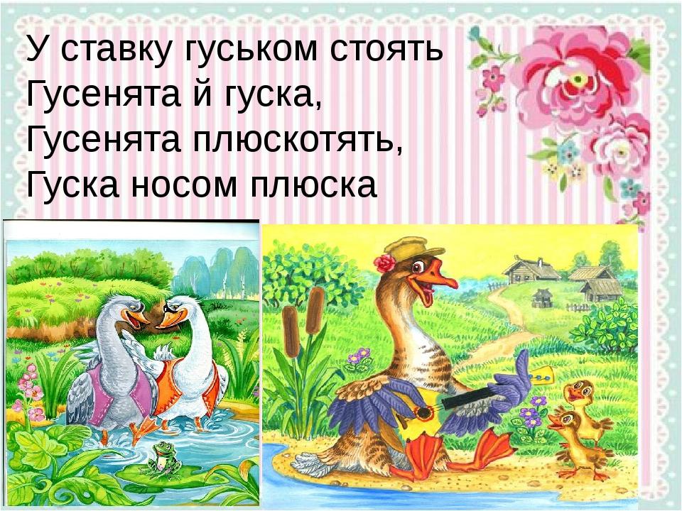 У ставку гуськом стоять Гусенята й гуска, Гусенята плюскотять, Гуска носом плюска