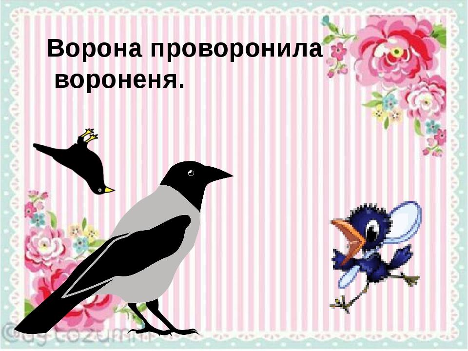 Ворона проворонила вороненя.