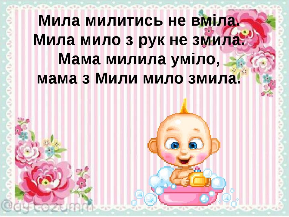 Мила милитись не вміла. Мила мило з рук не змила. Мама милила уміло, мама з Мили мило змила.