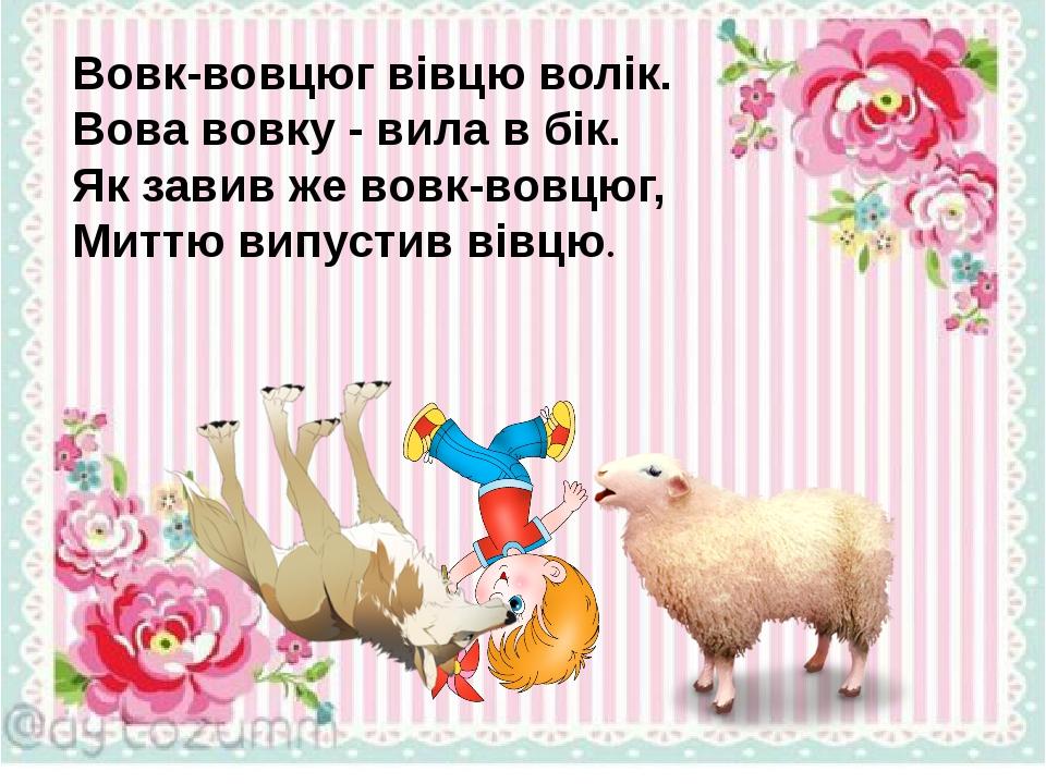 Вовк-вовцюг вівцю волік. Вова вовку - вила в бік. Як завив же вовк-вовцюг, Миттю випустив вівцю.