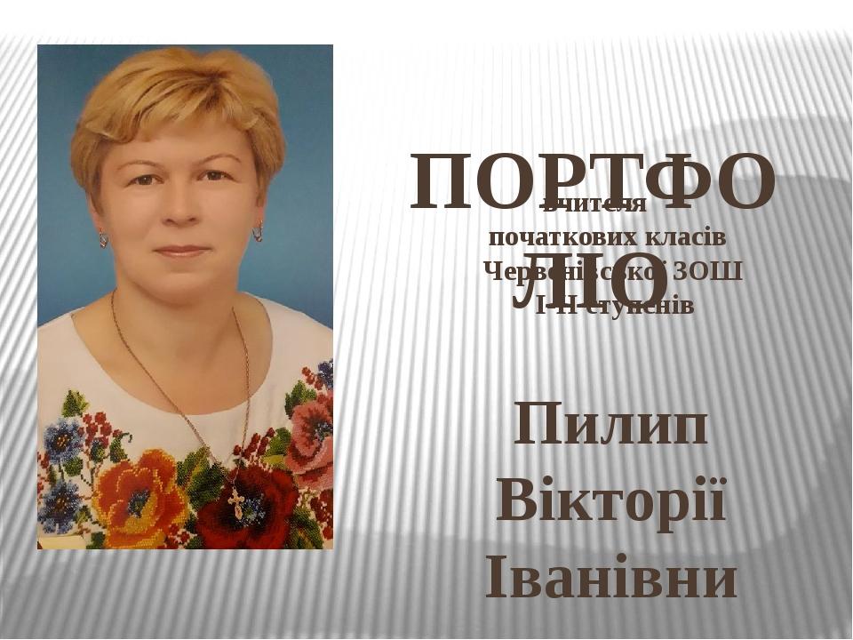 вчителя початкових класів Червенівської ЗОШ І-ІІ ступенів Пилип Вікторії Іванівни ПОРТФОЛІО