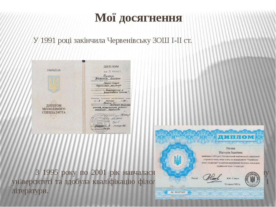 Мої досягнення У 1991 році закінчила Червенівську ЗОШ І-ІІ ст. З 1995 року по 2001 рік навчалася в Ужгородському національному університеті та здоб...