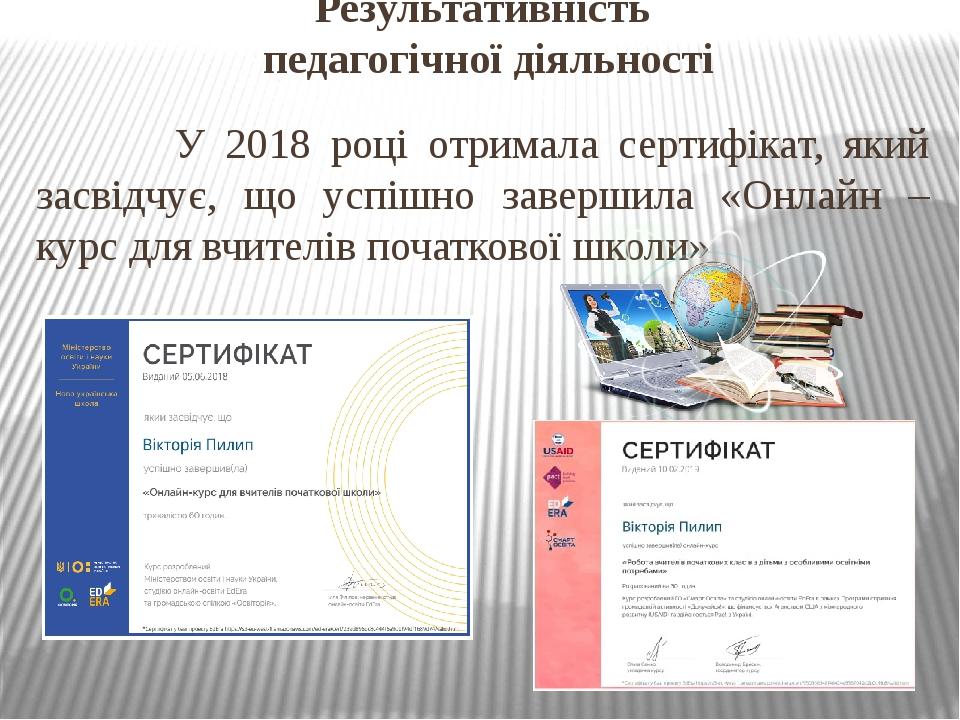 Результативність педагогічної діяльності У 2018 році отримала сертифікат, який засвідчує, що успішно завершила «Онлайн – курс для вчителів початков...