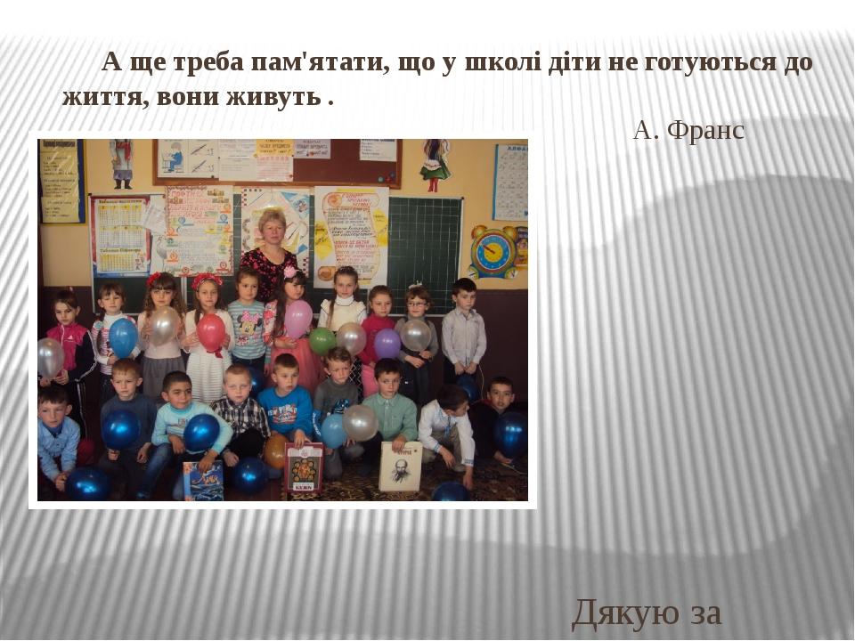 А ще треба пам'ятати, що у школі діти не готуються до життя, вони живуть . А. Франс Дякую за увагу!