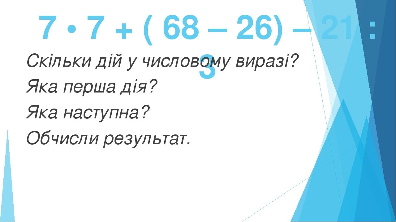 7 • 7 + ( 68 – 26) – 21 : 3 Скільки дій у числовому виразі? Яка перша дія? Яка наступна? Обчисли результат.