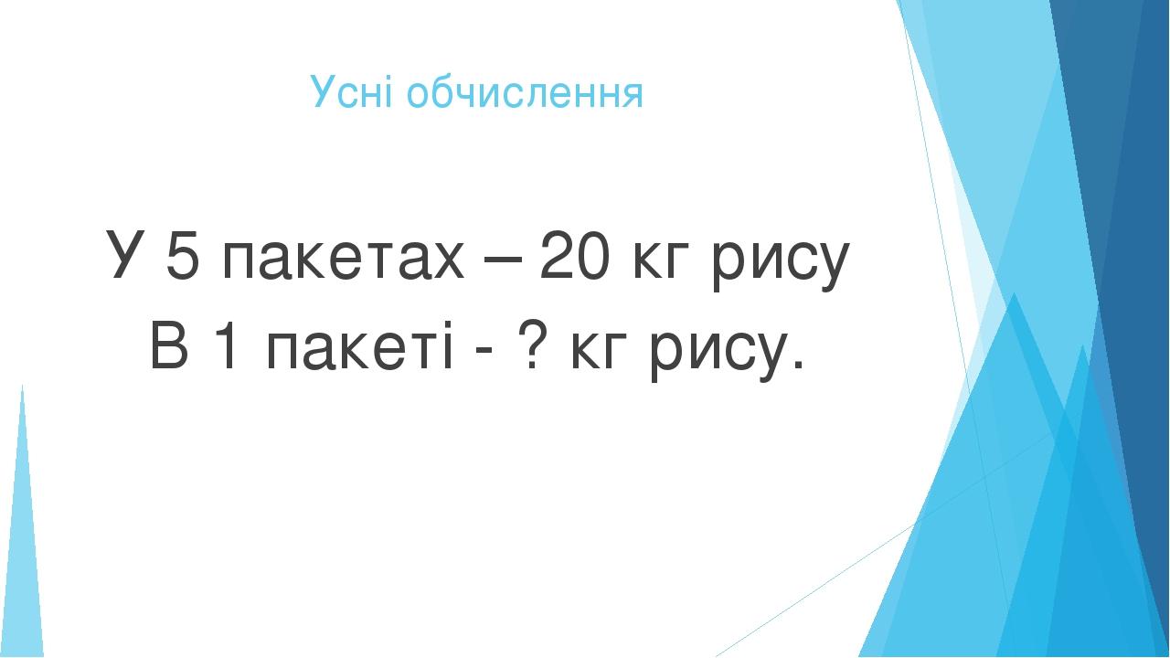 Усні обчислення У 5 пакетах – 20 кг рису В 1 пакеті - ? кг рису.