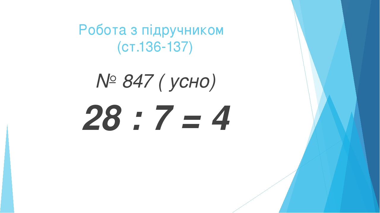 Робота з підручником (ст.136-137) № 847 ( усно) 28 : 7 = 4