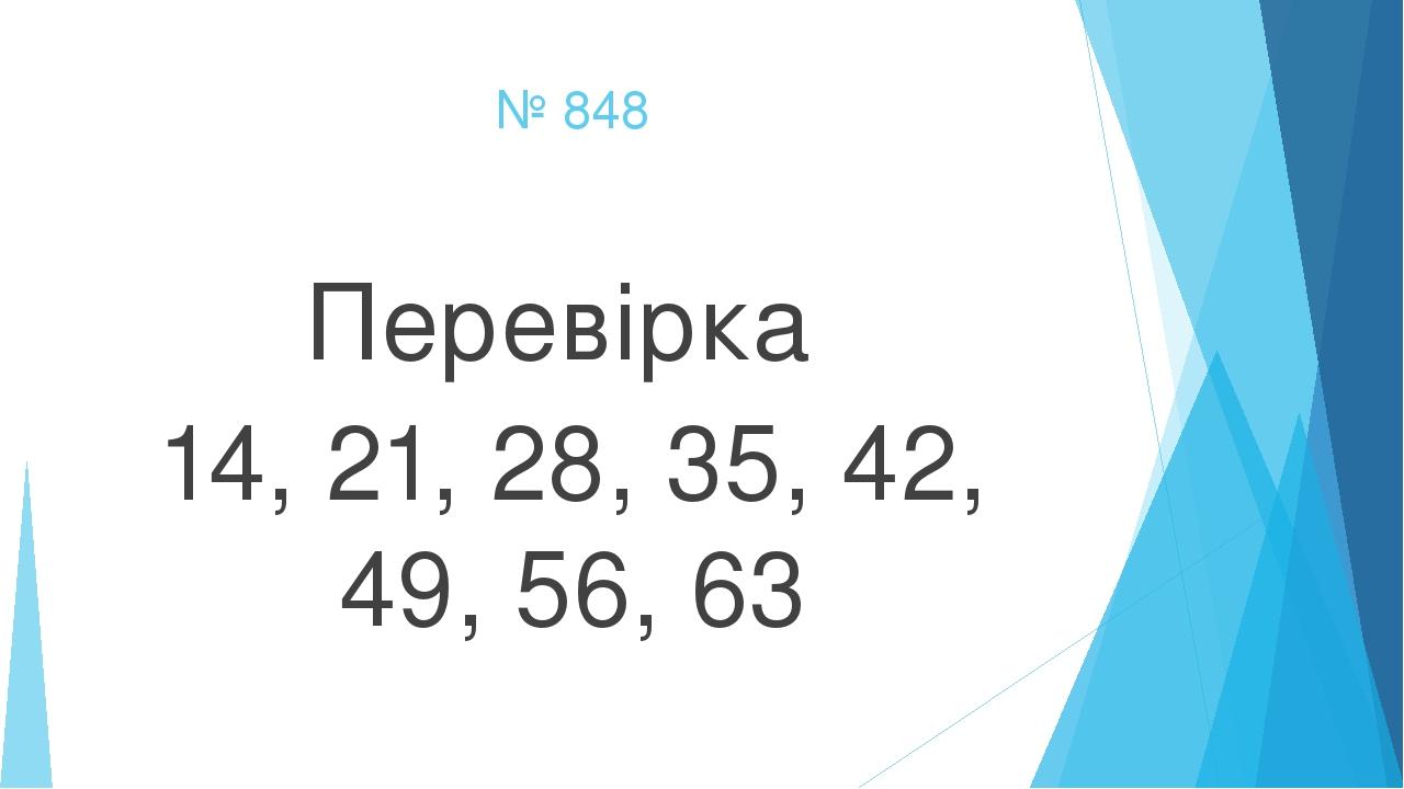 № 848 Перевірка 14, 21, 28, 35, 42, 49, 56, 63