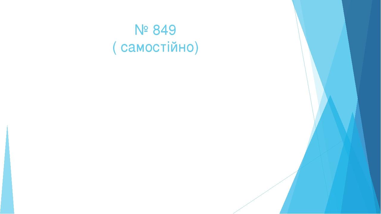 № 849 ( самостійно)