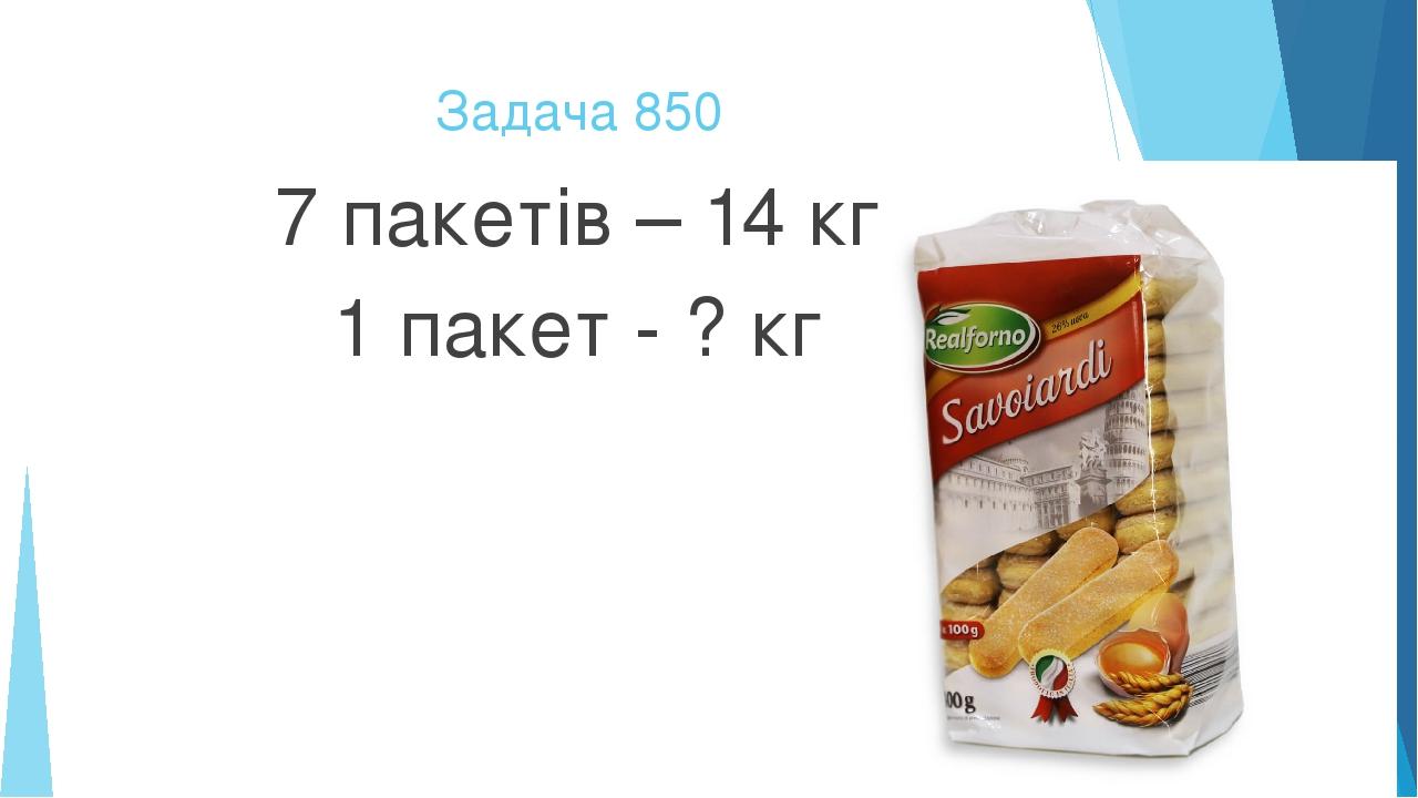 Задача 850 7 пакетів – 14 кг 1 пакет - ? кг