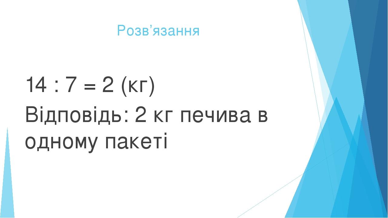 Розв'язання 14 : 7 = 2 (кг) Відповідь: 2 кг печива в одному пакеті