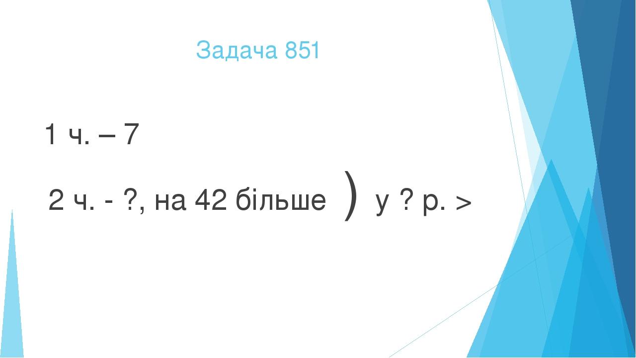 Задача 851 1 ч. – 7 2 ч. - ?, на 42 більше ) у ? р. >