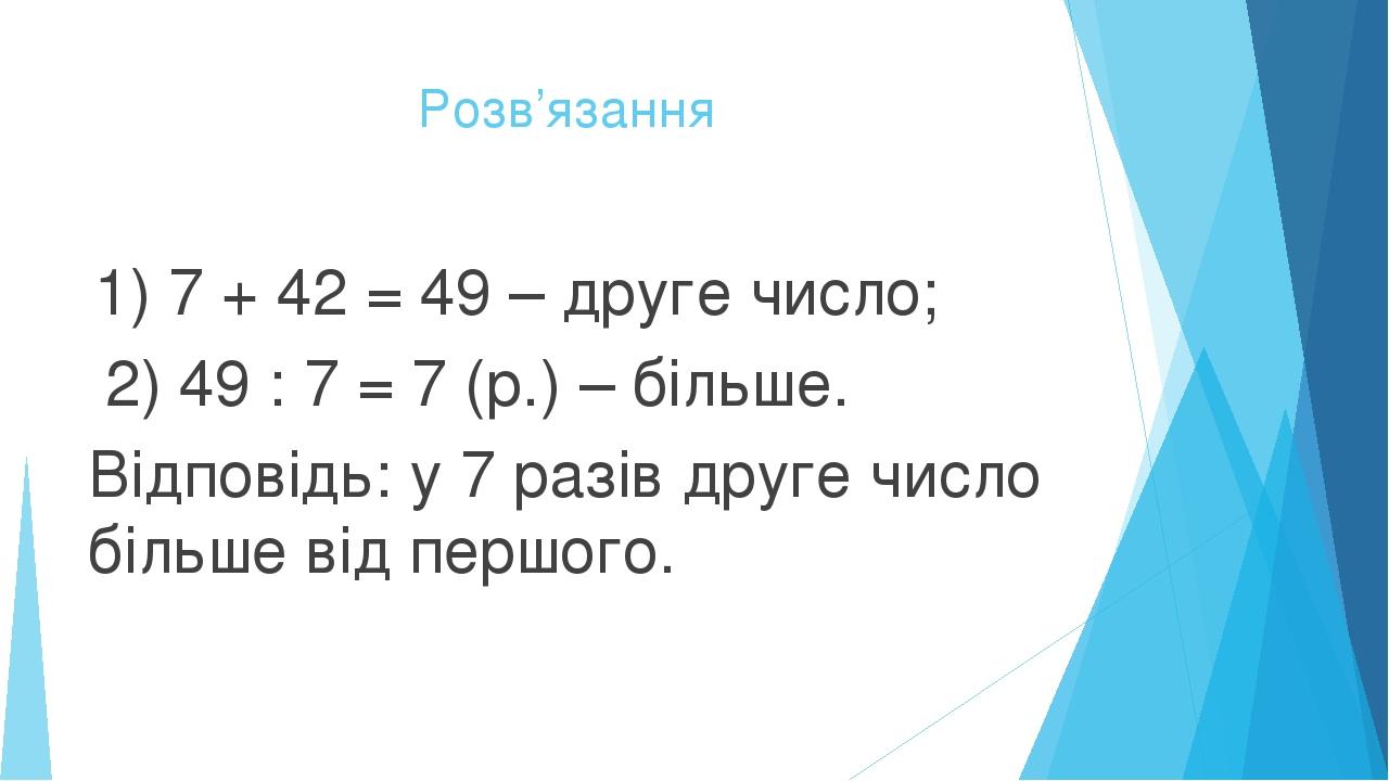 Розв'язання 1) 7 + 42 = 49 – друге число; 2) 49 : 7 = 7 (р.) – більше. Відповідь: у 7 разів друге число більше від першого.
