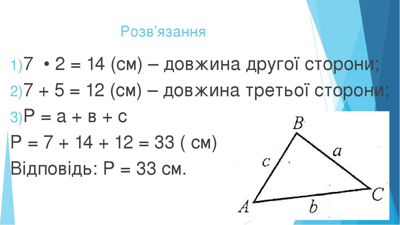 Розв'язання 7 • 2 = 14 (см) – довжина другої сторони; 7 + 5 = 12 (см) – довжина третьої сторони; Р = а + в + с Р = 7 + 14 + 12 = 33 ( см) Відповідь...