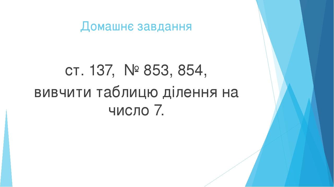 Домашнє завдання ст. 137, № 853, 854, вивчити таблицю ділення на число 7.