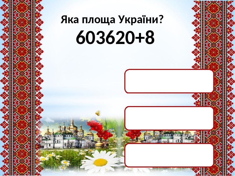 Яка площа України? 603620+8 603628 кв. км 604699 кв. км 603799 кв. км