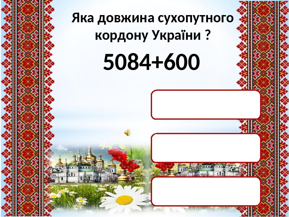Яка довжина сухопутного кордону України ? 5084+600 5684 км 11084 км 5864 км