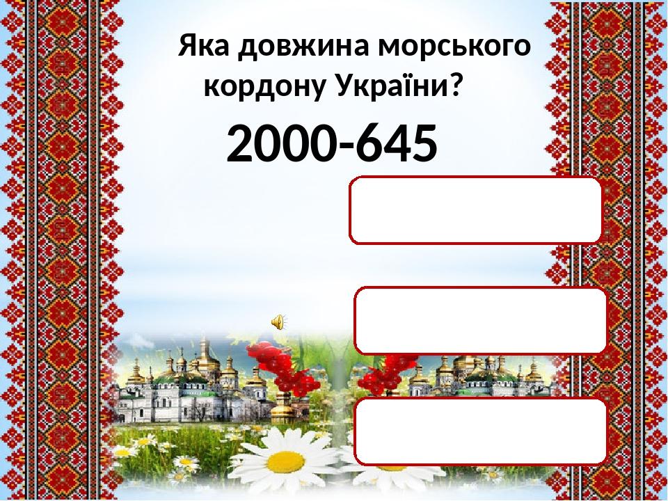 2000-645 3045км 2500км 1355км Яка довжина морського кордону України?