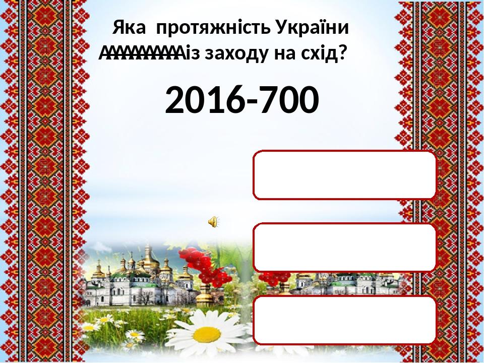 Яка протяжність України  із заходу на схід? 2016-700 1316 км 2116 км 1416 км