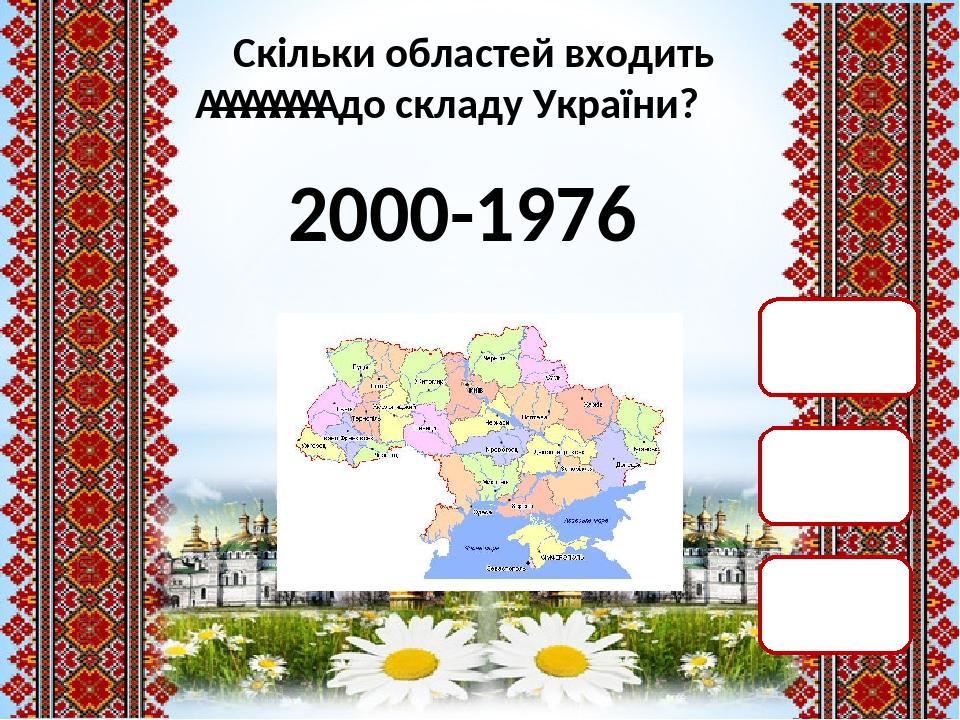 Скільки областей входить  до складу України? 2000-1976 45 25 24
