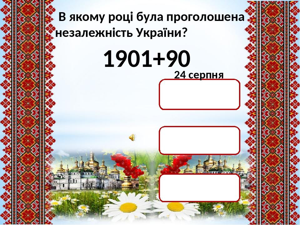 В якому році була проголошена незалежність України? 1901+90 1991 р. 1999 р. 1901 р. 24 серпня