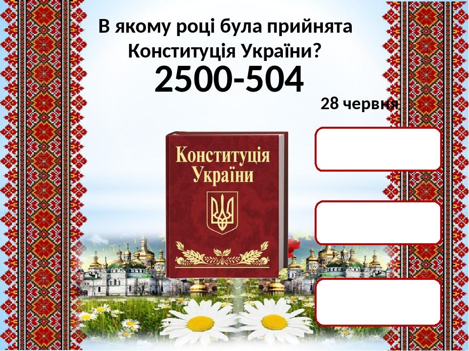 2500-504 2000 р. 1996 р. 1991 р. 28 червня В якому році була прийнята Конституція України?