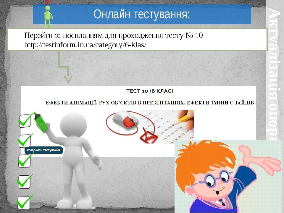 Актуалізація опорних знань Онлайн тестування: Перейти за посиланням для проходження тесту № 10 http://testinform.in.ua/category/6-klas/