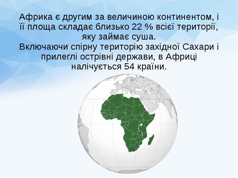 Африка є другим за величиною континентом, і її площа складає близько 22 % всієї території, яку займає суша. Включаючи спірну територію західної Сах...