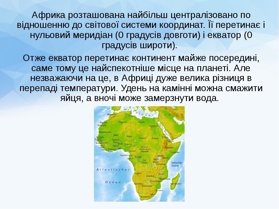 Африка розташована найбільш централізовано по відношенню до світової системи координат. Її перетинає і нульовий меридіан (0 градусів довготи) і екв...