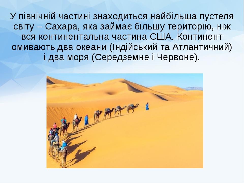 У північній частині знаходиться найбільша пустеля світу – Сахара, яка займає більшу територію, ніж вся континентальна частина США. Континент омиваю...