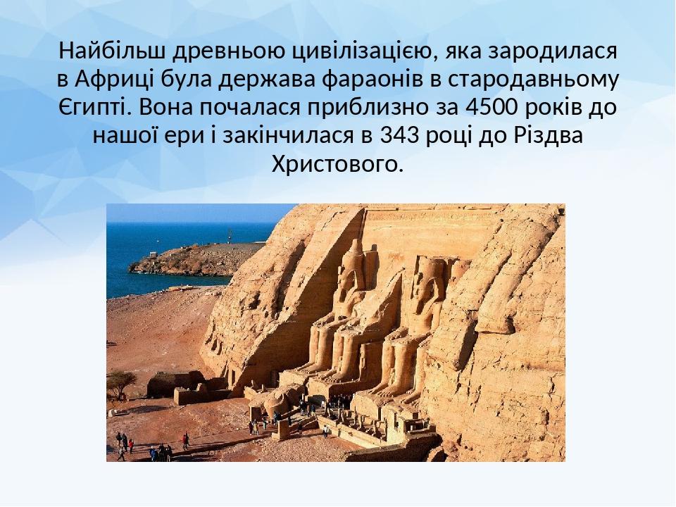 Найбільш древньою цивілізацією, яка зародилася в Африці була держава фараонів в стародавньому Єгипті. Вона почалася приблизно за 4500 років до нашо...