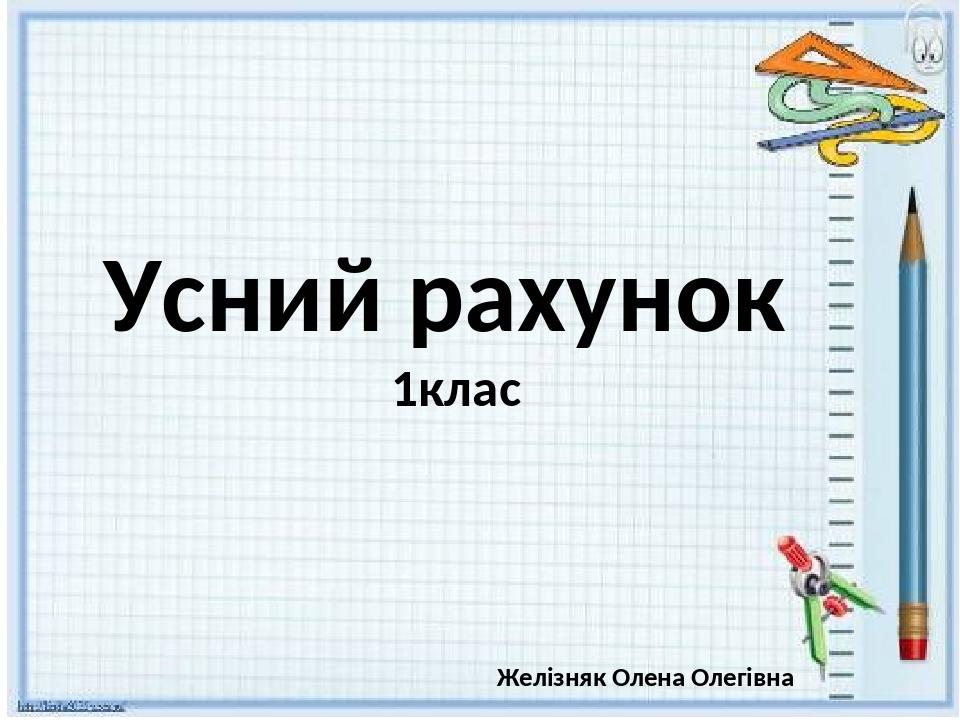 Усний рахунок 1клас Желізняк Олена Олегівна