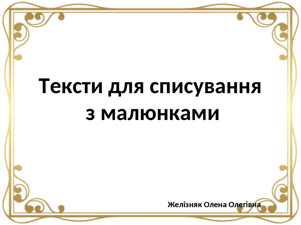 Тексти для списування з малюнками Желізняк Олена Олегівна