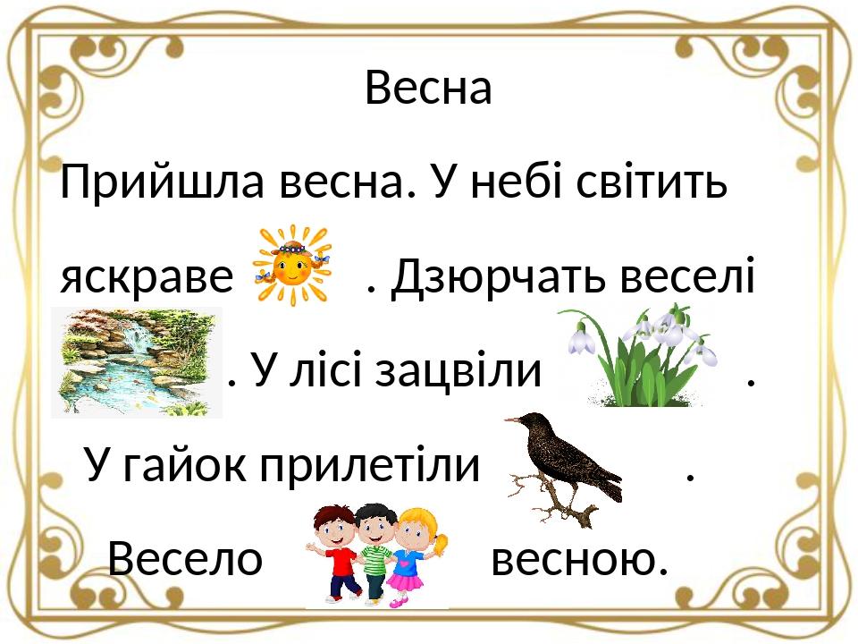 Весна Прийшла весна. У небі світить яскраве . Дзюрчать веселі . У лісі зацвіли . У гайок прилетіли . Весело весною.