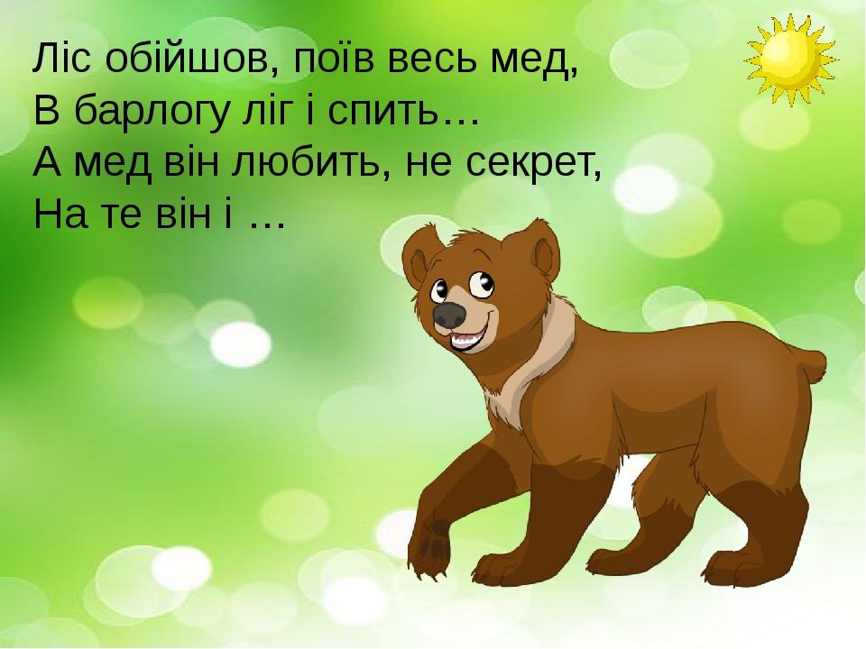 Ліс обійшов, поїв весь мед, В барлогу ліг і спить… А мед він любить, не секрет, На те він і …