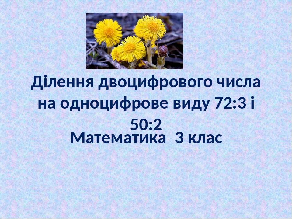 Ділення двоцифрового числа на одноцифрове виду 72:3 і 50:2 Математика 3 клас